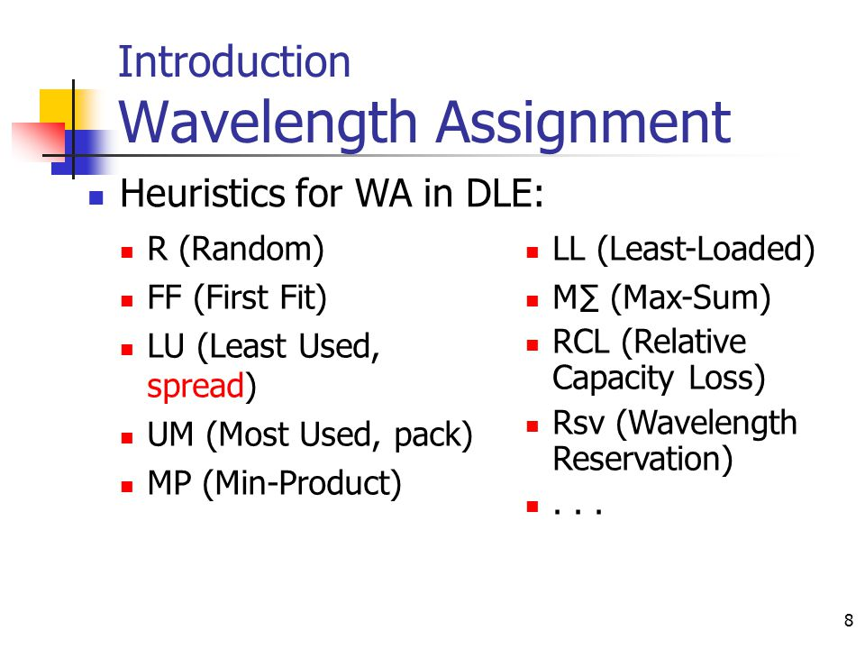 8 Introduction Wavelength Assignment R (Random) FF (First Fit) LU (Least Used, spread) UM (Most Used, pack) MP (Min-Product) LL (Least-Loaded) M∑ (Max