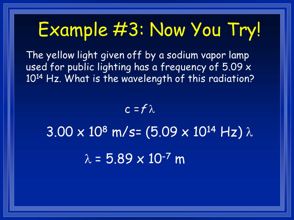 Example #3: Now You Try! The yellow light given off by a sodium vapor lamp used for public lighting has a frequency of 5.09 x 10 14 Hz. What is the wa