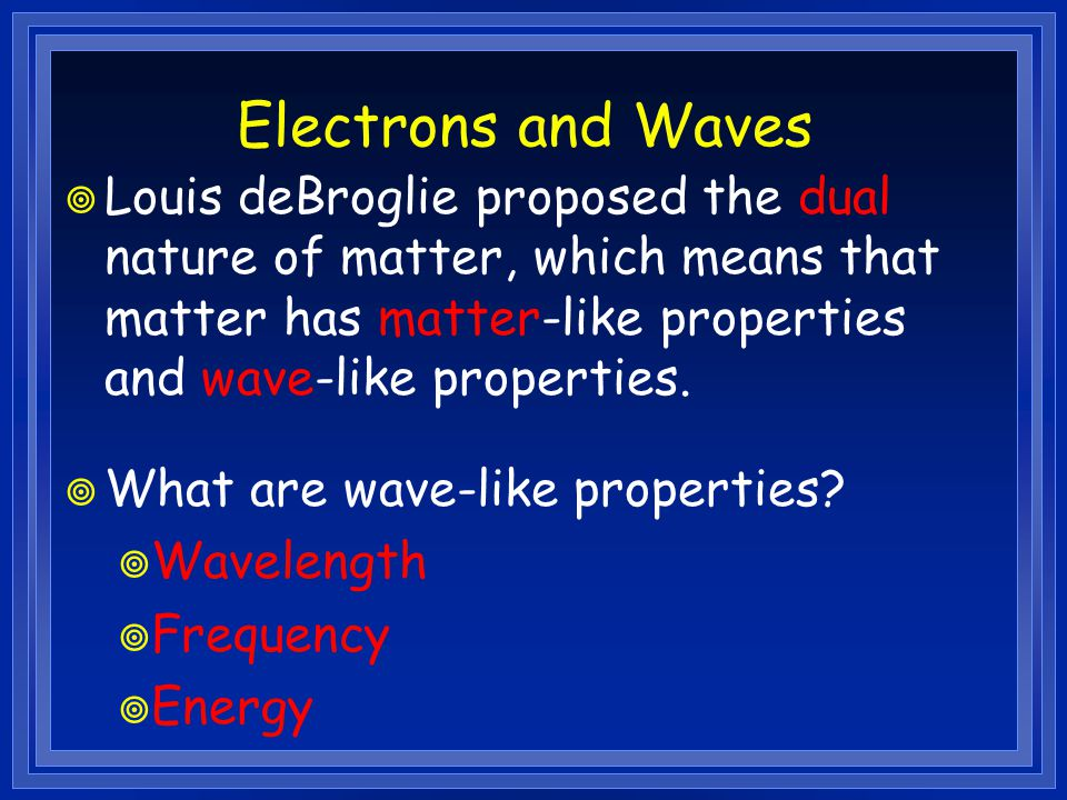 Electrons and Waves  Louis deBroglie proposed the dual nature of matter, which means that matter has matter-like properties and wave-like properties.
