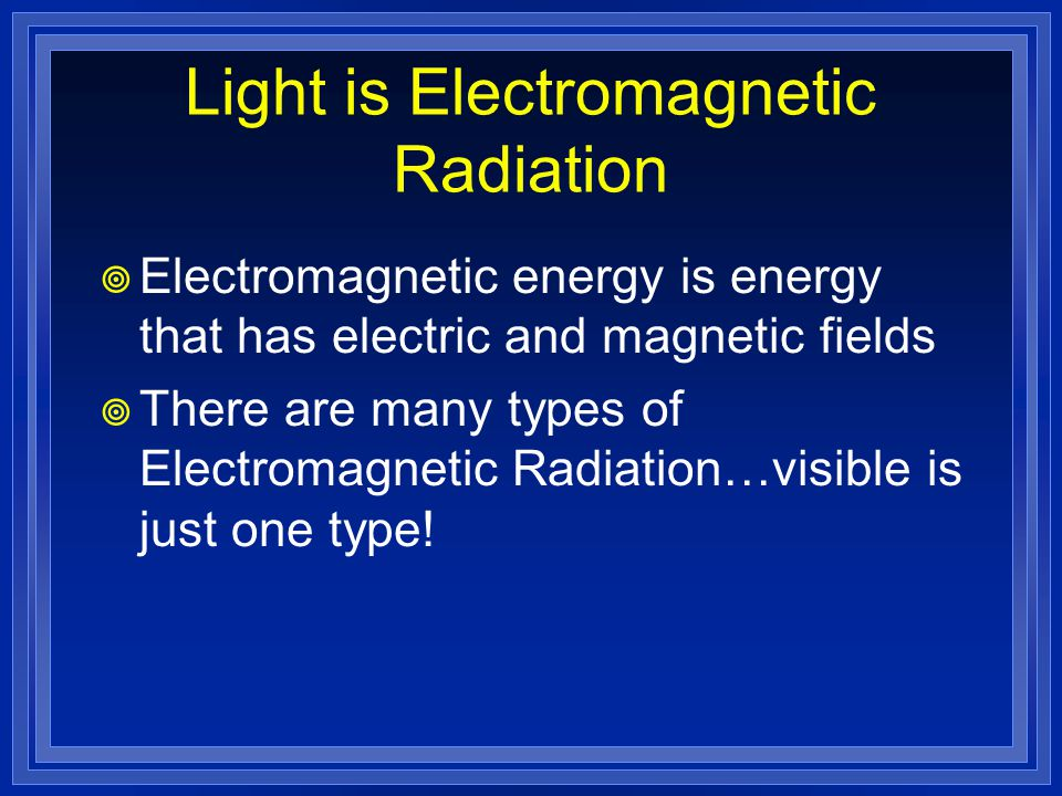 Light is Electromagnetic Radiation  Electromagnetic energy is energy that has electric and magnetic fields  There are many types of Electromagnetic