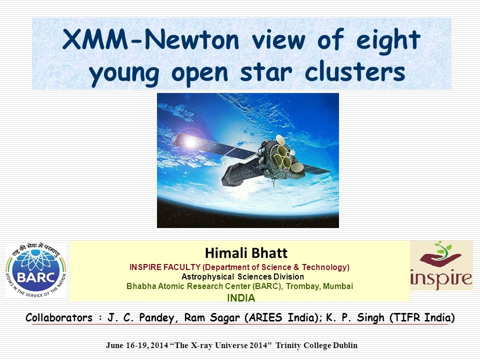 XMM-Newton view of eight young open star clusters Himali Bhatt INSPIRE FACULTY (Department of Science & Technology) Astrophysical Sciences Division Bhabha Atomic Research Center (BARC), Trombay, Mumbai INDIA June 16-19, 2014 The X-ray Universe 2014 Trinity College Dublin Collaborators : J.