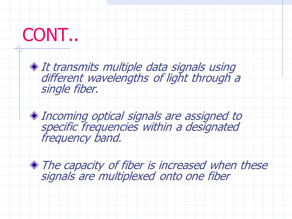How DWDM saves $$ In addition to saving money on fiber cables, DWDM also saves money on optical repeating equipment Because one fiber is used instead of many, one repeater can be used in place of many For example: you need 16 OC-3 carrier lines to go 1000 miles and repeaters are needed every 100 miles…  If you didn't use DWDM, you would need 16 thousand miles of fiber and 160 repeaters  With DWDM, you need only 1 thousand miles of fiber and 10 repeaters