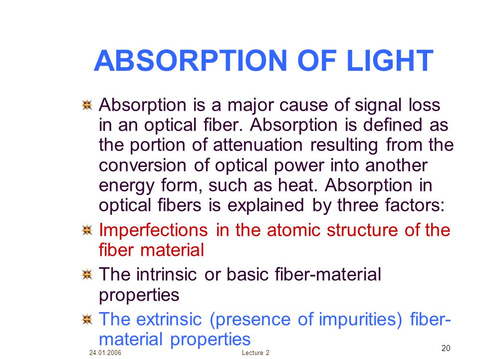 24.01.2006 Lecture 2 20 ABSORPTION OF LIGHT Absorption is a major cause of signal loss in an optical fiber. Absorption is defined as the portion of at