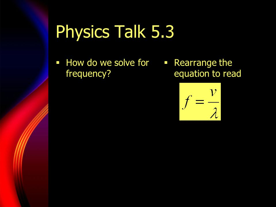 Physics Talk 5.3  How do we solve for frequency?  Rearrange the equation to read
