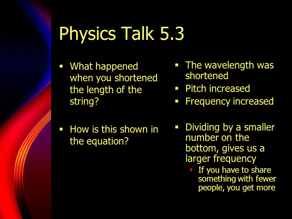 Physics Talk 5.3  What happened when you shortened the length of the string?  How is this shown in the equation?  The wavelength was shortened  Pi