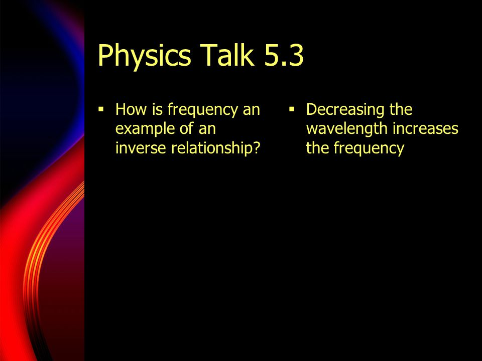 Physics Talk 5.3  How is frequency an example of an inverse relationship?  Decreasing the wavelength increases the frequency