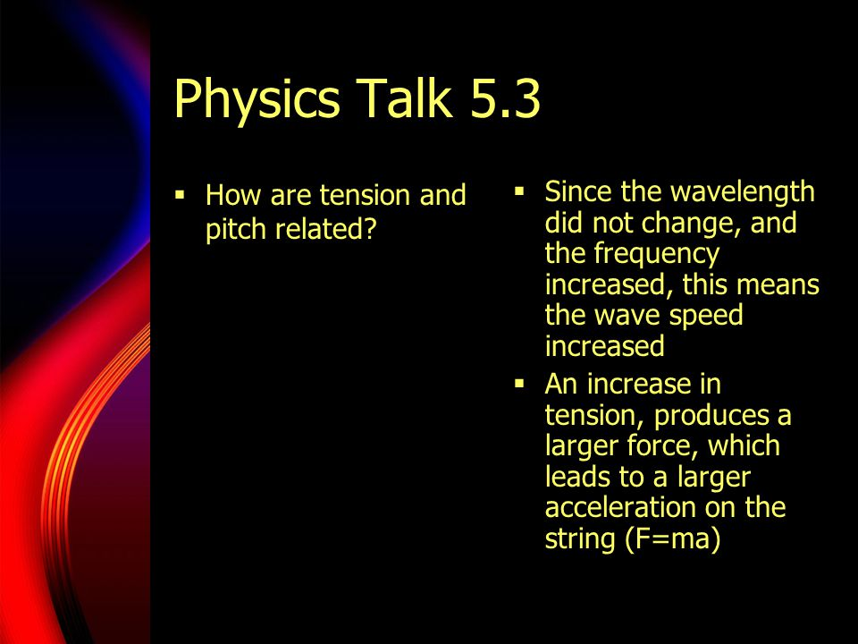 Physics Talk 5.3  How are tension and pitch related?  Since the wavelength did not change, and the frequency increased, this means the wave speed in