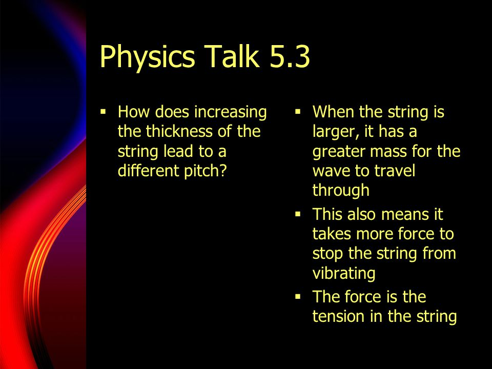 Physics Talk 5.3  How does increasing the thickness of the string lead to a different pitch?  When the string is larger, it has a greater mass for t