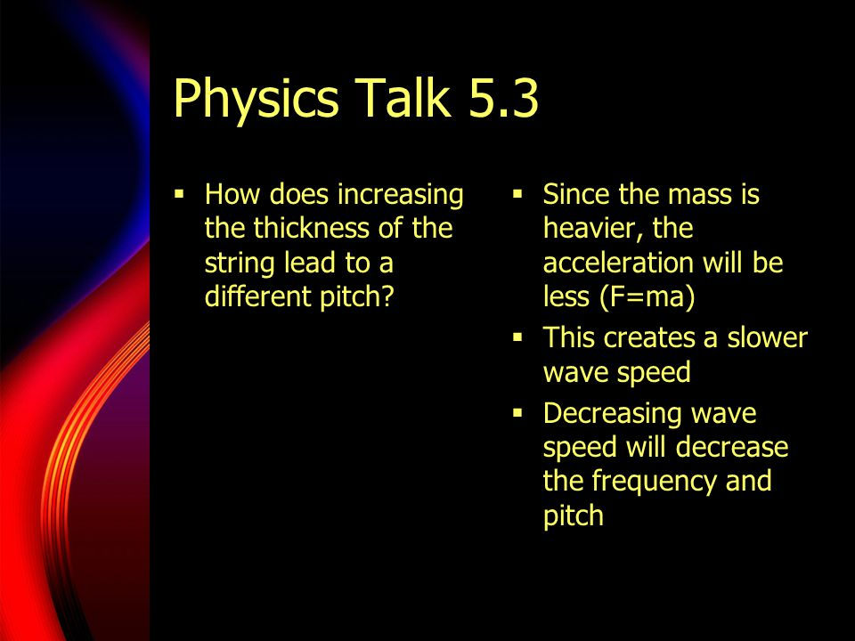 Physics Talk 5.3  How does increasing the thickness of the string lead to a different pitch?  Since the mass is heavier, the acceleration will be le