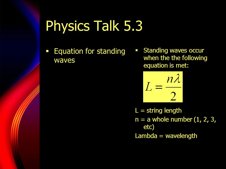 Physics Talk 5.3  Equation for standing waves  Standing waves occur when the the following equation is met: L = string length n = a whole number (1,