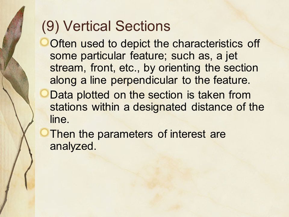 (9) Vertical Sections Often used to depict the characteristics off some particular feature; such as, a jet stream, front, etc., by orienting the section along a line perpendicular to the feature.