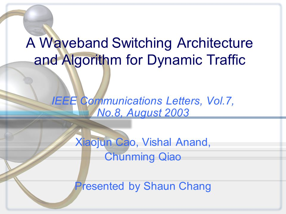 A Waveband Switching Architecture and Algorithm for Dynamic Traffic IEEE Communications Letters, Vol.7, No.8, August 2003 Xiaojun Cao, Vishal Anand, Chunming Qiao Presented by Shaun Chang