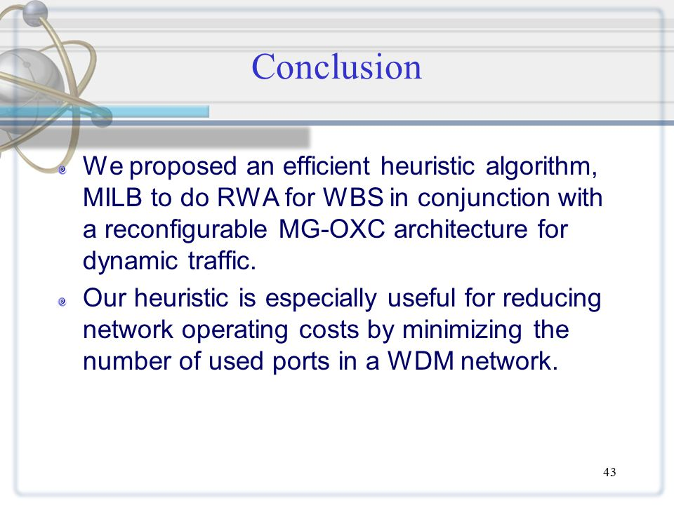 43 Conclusion We proposed an efficient heuristic algorithm, MILB to do RWA for WBS in conjunction with a reconfigurable MG-OXC architecture for dynamic traffic.