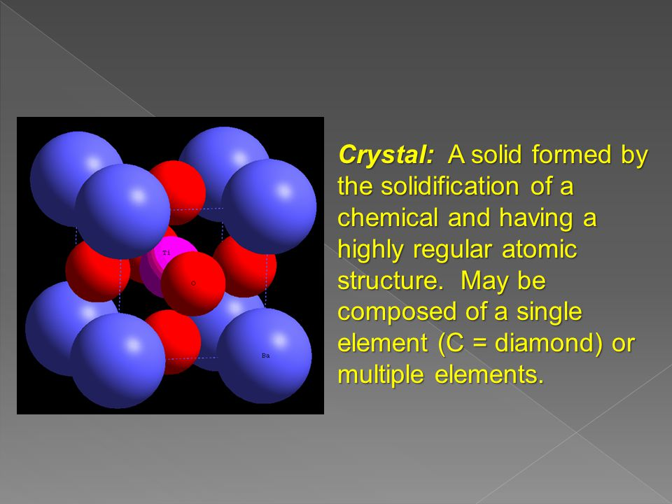 Crystal: A solid formed by the solidification of a chemical and having a highly regular atomic structure.
