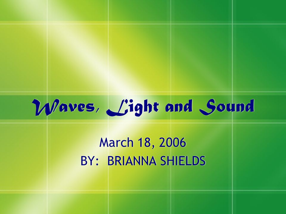 Waves, Light and Sound March 18, 2006 BY: BRIANNA SHIELDS March 18, 2006 BY: BRIANNA SHIELDS