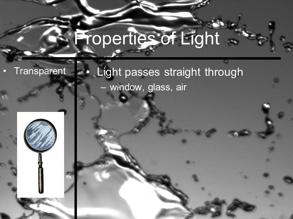 Properties of Light Transparent Light passes straight through –window, glass, air