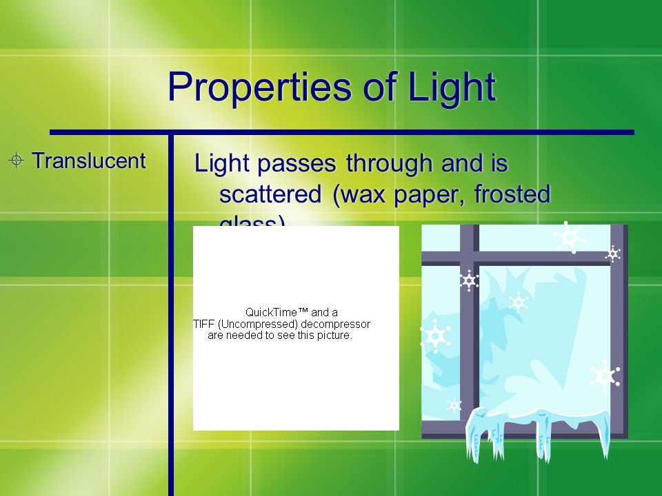 Properties of Light  Translucent Light passes through and is scattered (wax paper, frosted glass)
