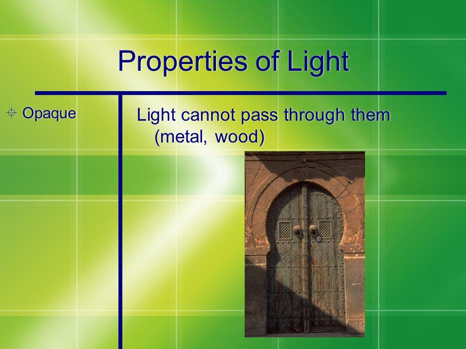 Properties of Light  Opaque Light cannot pass through them (metal, wood)