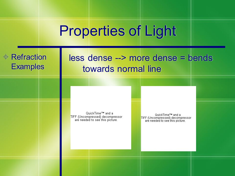 Properties of Light  Refraction Examples less dense --> more dense = bends towards normal line