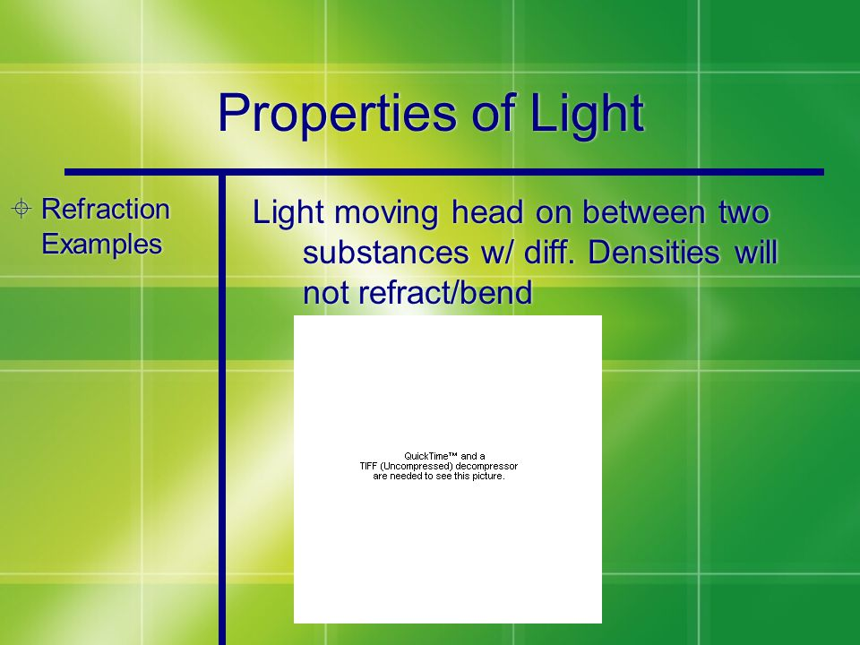 Properties of Light  Refraction Examples Light moving head on between two substances w/ diff. Densities will not refract/bend