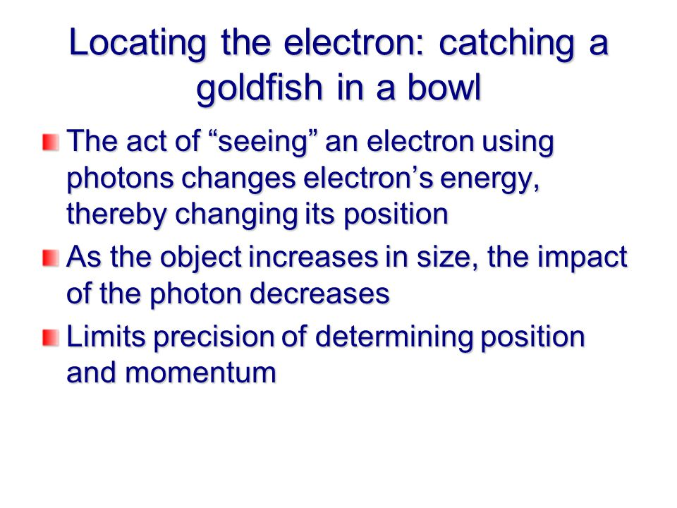 Locating the electron: catching a goldfish in a bowl The act of seeing an electron using photons changes electron's energy, thereby changing its position As the object increases in size, the impact of the photon decreases Limits precision of determining position and momentum