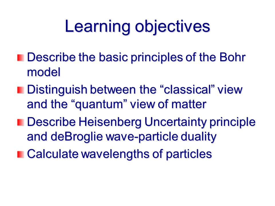 Learning objectives Describe the basic principles of the Bohr model Distinguish between the classical view and the quantum view of matter Describe Heisenberg Uncertainty principle and deBroglie wave-particle duality Calculate wavelengths of particles