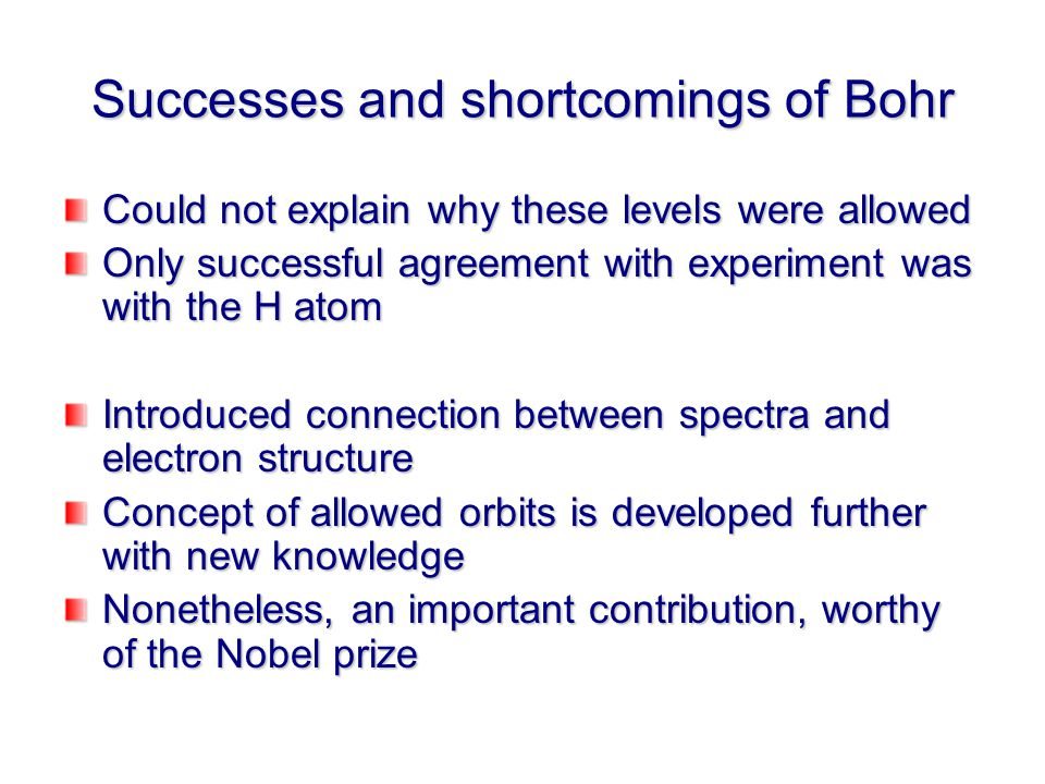 Successes and shortcomings of Bohr Could not explain why these levels were allowed Only successful agreement with experiment was with the H atom Introduced connection between spectra and electron structure Concept of allowed orbits is developed further with new knowledge Nonetheless, an important contribution, worthy of the Nobel prize