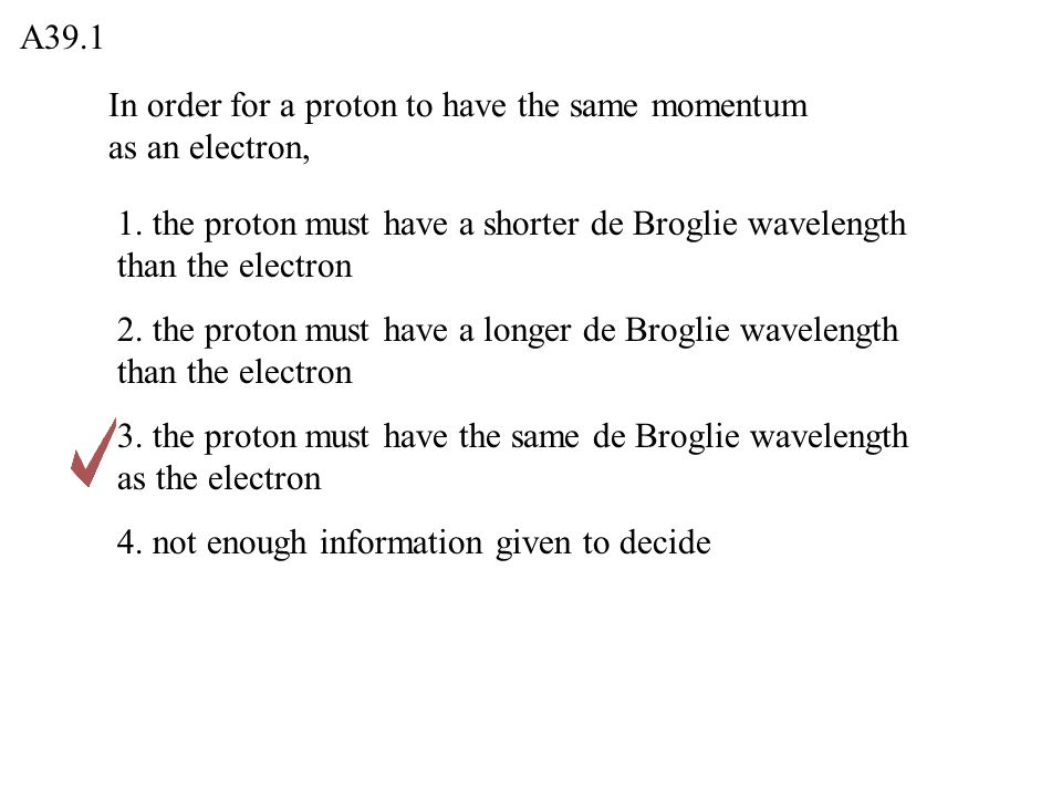 In order for a proton to have the same momentum as an electron, A39.1 1. the proton must have a shorter de Broglie wavelength than the electron 2. the