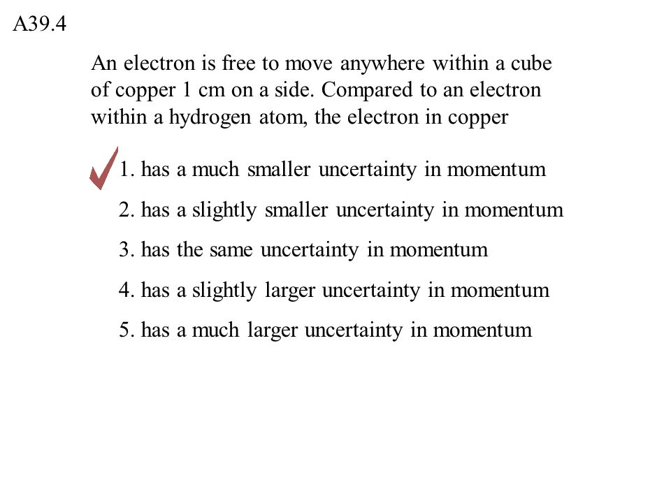 A39.4 1. has a much smaller uncertainty in momentum 2. has a slightly smaller uncertainty in momentum 3. has the same uncertainty in momentum 4. has a
