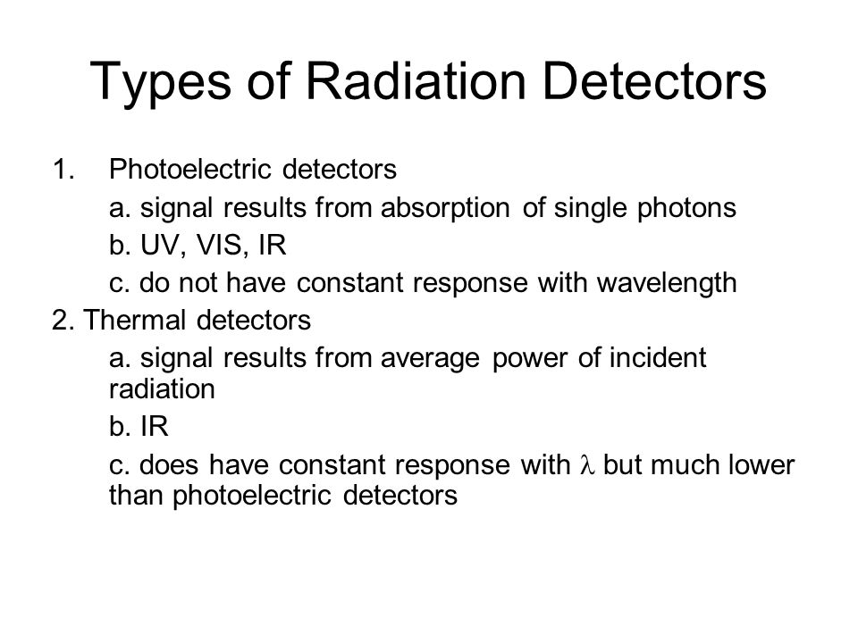 Types of Radiation Detectors 1.Photoelectric detectors a. signal results from absorption of single photons b. UV, VIS, IR c. do not have constant resp