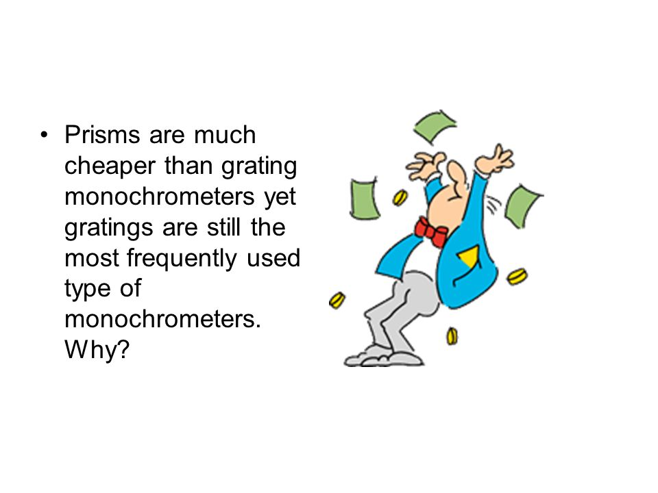 Prisms are much cheaper than grating monochrometers yet gratings are still the most frequently used type of monochrometers. Why?