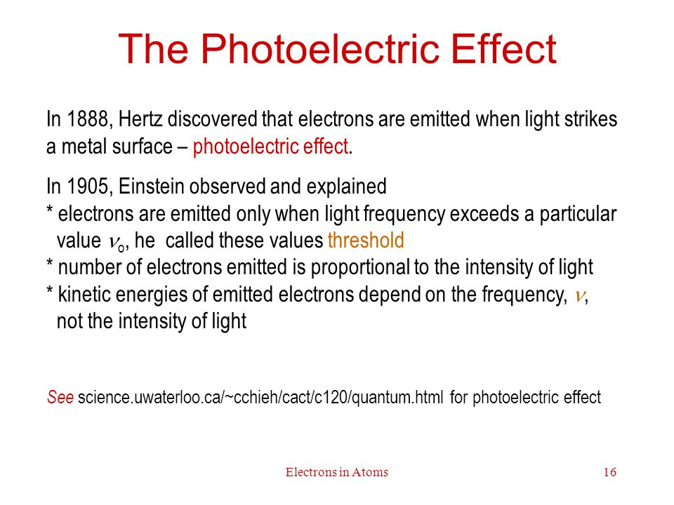 Electrons in Atoms16 The Photoelectric Effect In 1888, Hertz discovered that electrons are emitted when light strikes a metal surface – photoelectric effect.