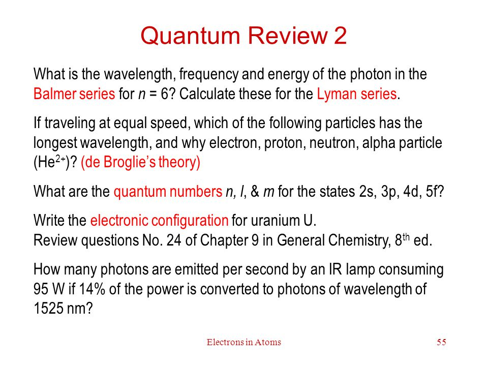 Electrons in Atoms55 Quantum Review 2 What is the wavelength, frequency and energy of the photon in the Balmer series for n = 6.