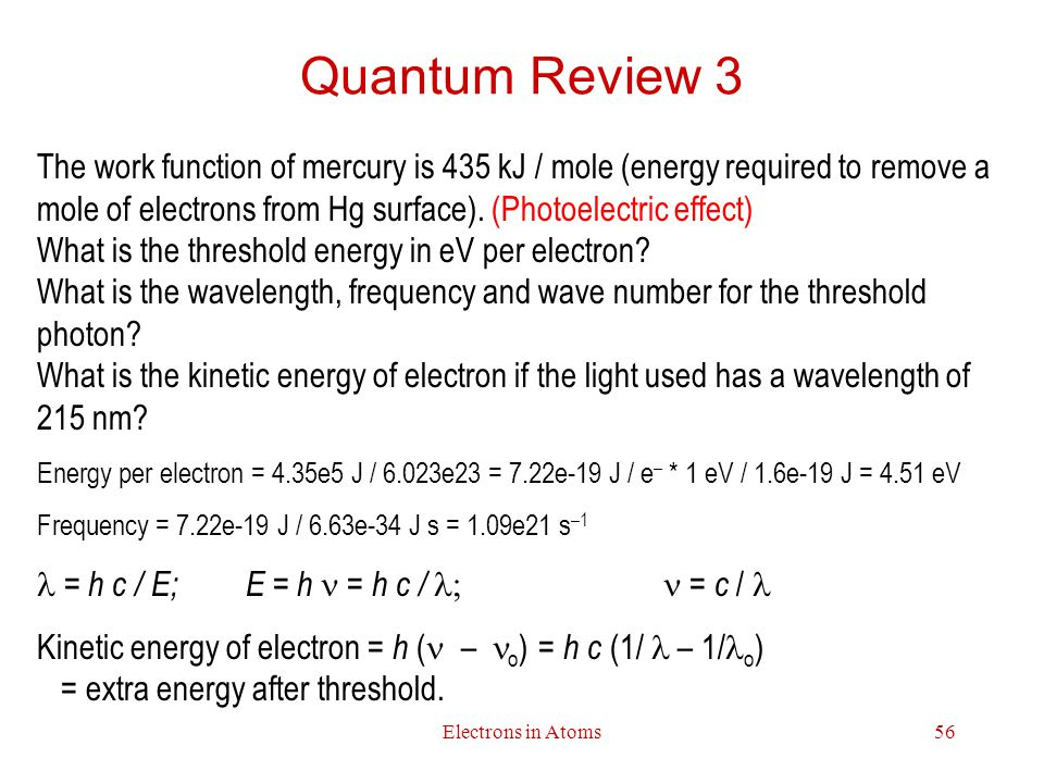 Electrons in Atoms56 Quantum Review 3 The work function of mercury is 435 kJ / mole (energy required to remove a mole of electrons from Hg surface).
