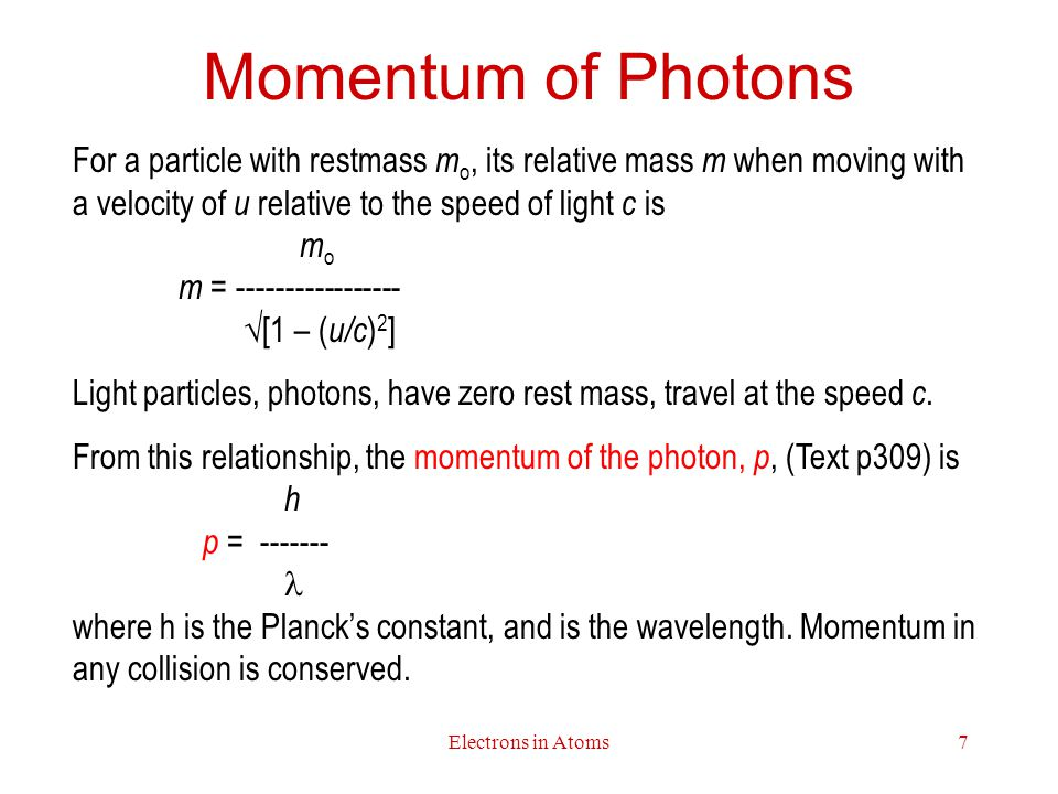 Electrons in Atoms7 Momentum of Photons For a particle with restmass m o, its relative mass m when moving with a velocity of u relative to the speed of light c is m o m = -----------------  [1 – ( u/c ) 2 ] Light particles, photons, have zero rest mass, travel at the speed c.