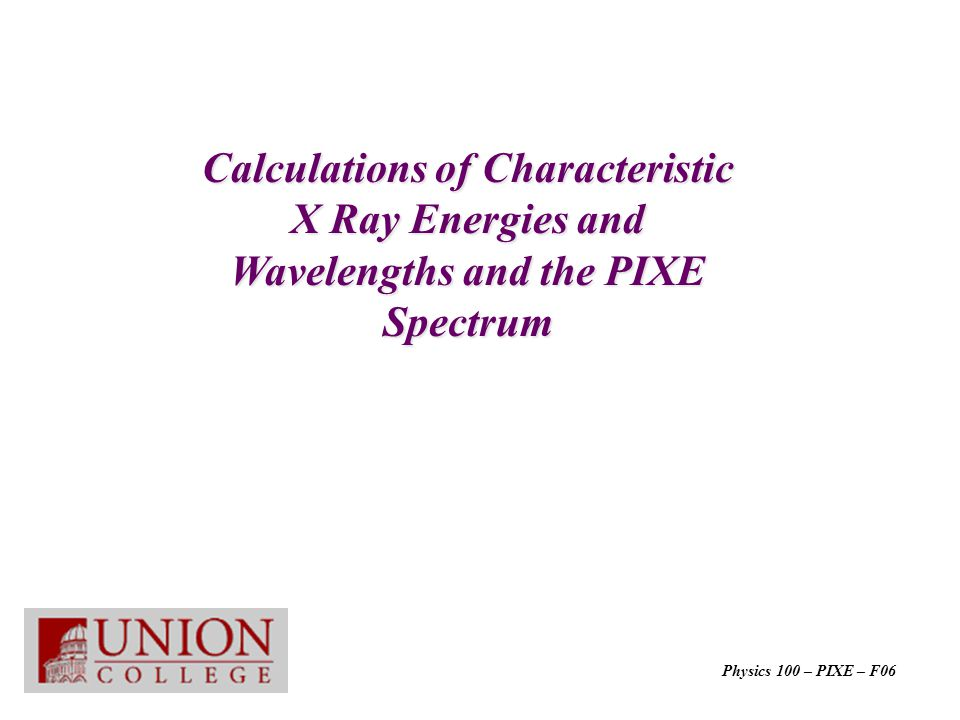 Calculations of Characteristic X Ray Energies and Wavelengths and the PIXE Spectrum Physics 100 – PIXE – F06