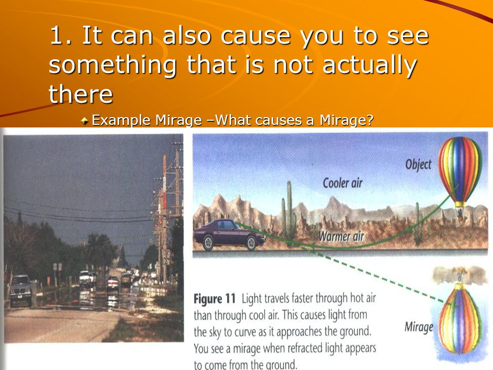 1. It can also cause you to see something that is not actually there Example Mirage –What causes a Mirage?