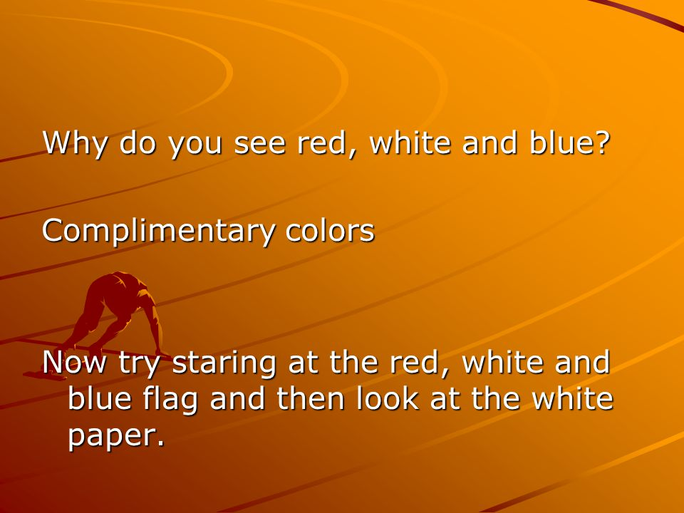 Why do you see red, white and blue? Complimentary colors Now try staring at the red, white and blue flag and then look at the white paper.