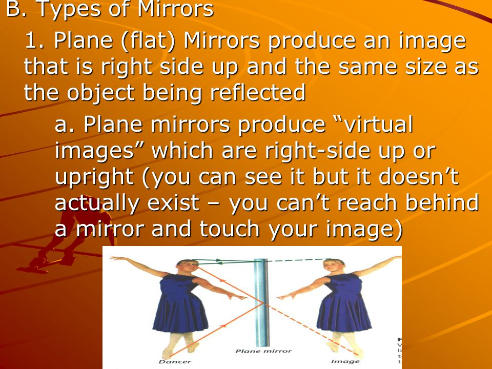 B. Types of Mirrors 1. Plane (flat) Mirrors produce an image that is right side up and the same size as the object being reflected a. Plane mirrors pr