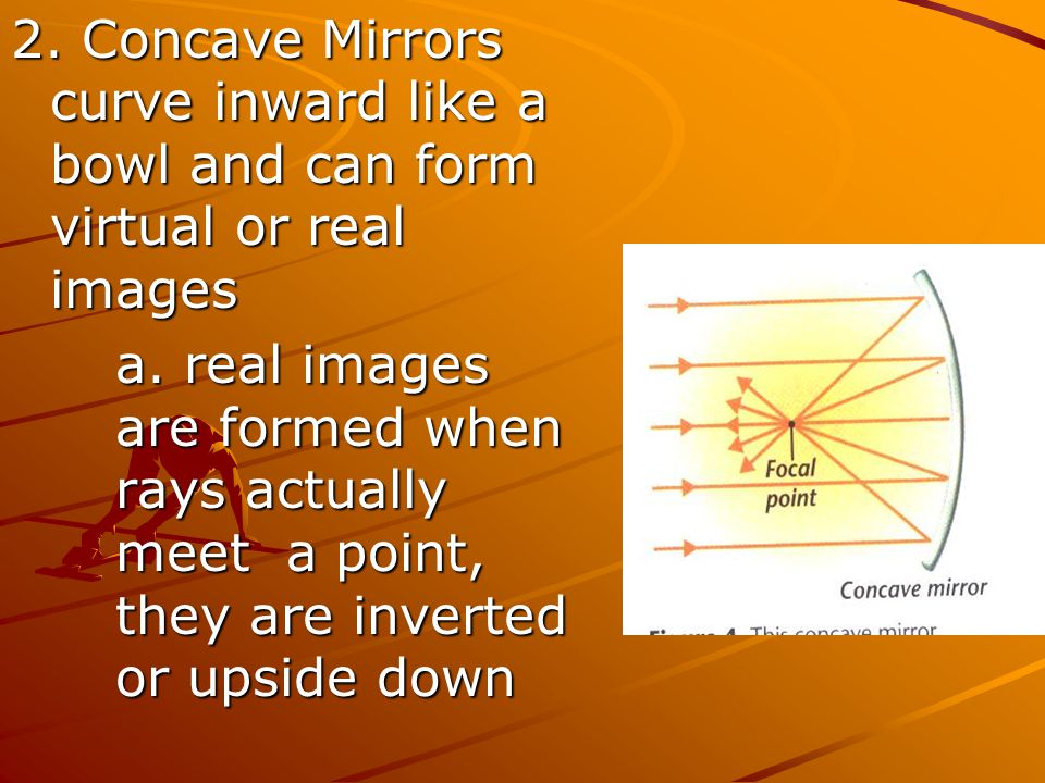 2. Concave Mirrors curve inward like a bowl and can form virtual or real images a. real images are formed when rays actually meet a point, they are in