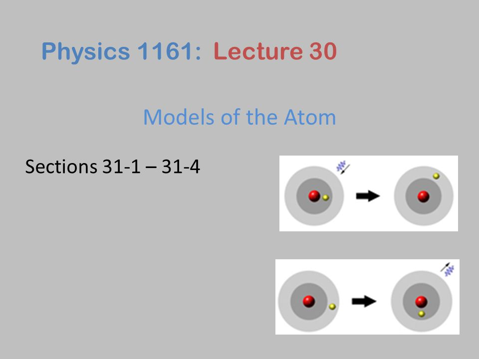 Models of the Atom Physics 1161: Lecture 30 Sections 31-1 – 31-4