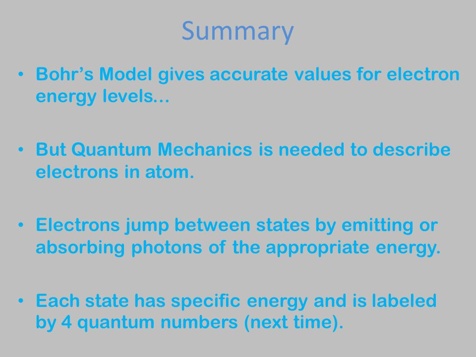 Summary Bohr's Model gives accurate values for electron energy levels...