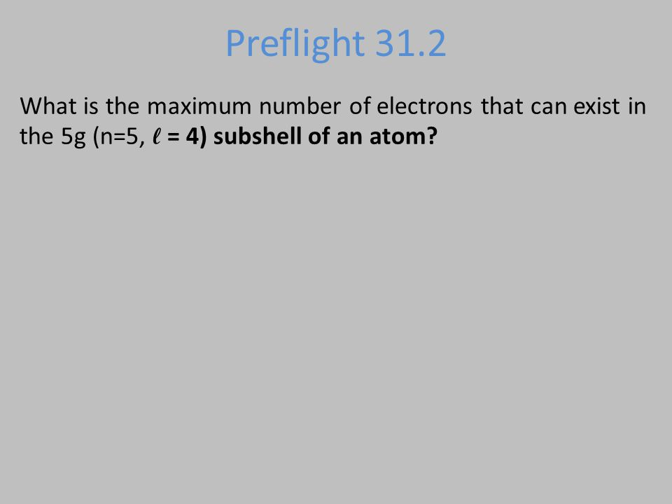 Preflight 31.2 What is the maximum number of electrons that can exist in the 5g (n=5, ℓ = 4) subshell of an atom