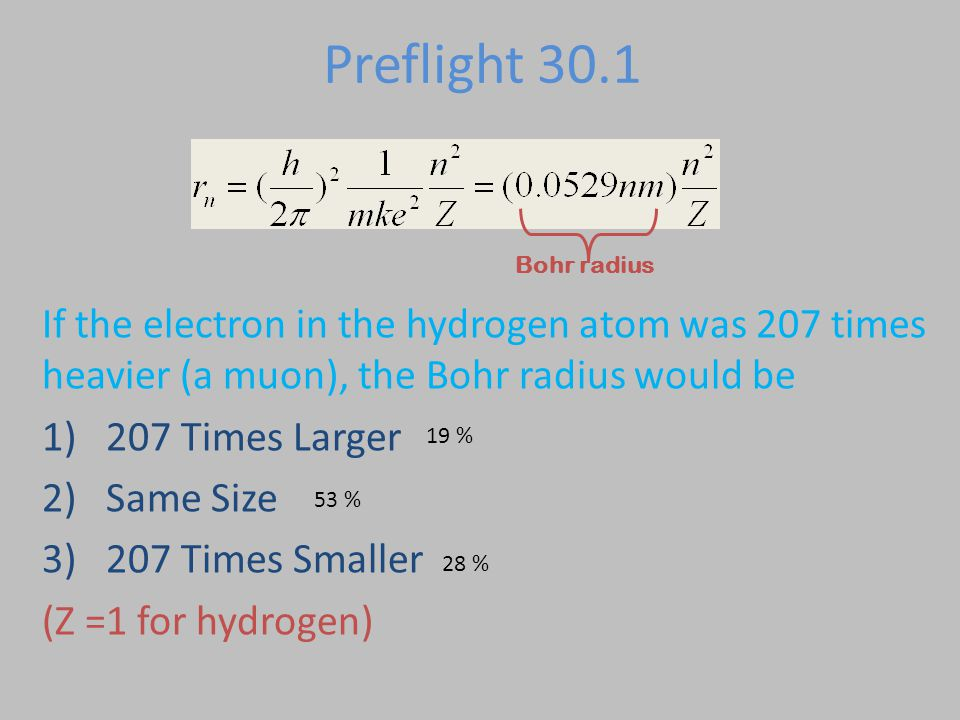 Preflight 30.1 If the electron in the hydrogen atom was 207 times heavier (a muon), the Bohr radius would be 1)207 Times Larger 2)Same Size 3)207 Times Smaller Bohr radius This m is electron mass, not proton mass!