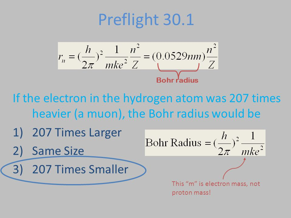 Preflight 30.1 If the electron in the hydrogen atom was 207 times heavier (a muon), the Bohr radius would be 1)207 Times Larger 2)Same Size 3)207 Time