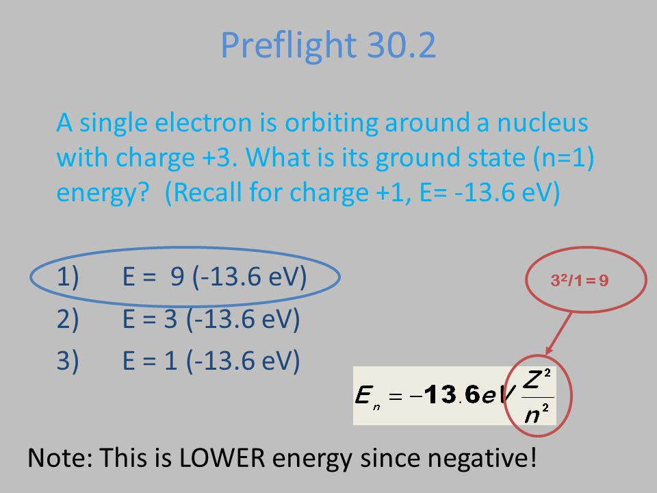 Preflight 30.2 A single electron is orbiting around a nucleus with charge +3. What is its ground state (n=1) energy? (Recall for charge +1, E= -13.6 e