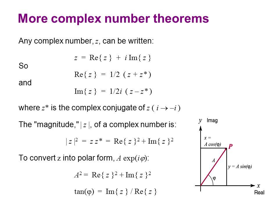 More complex number theorems Any complex number, z, can be written: z = Re{ z } + i Im{ z } So Re{ z } = 1/2 ( z + z* ) and Im{ z } = 1/2i ( z – z* ) where z* is the complex conjugate of z ( i  –i ) The magnitude, | z |, of a complex number is: | z | 2 = z z* = Re{ z } 2 + Im{ z } 2 To convert z into polar form, A exp(i  ) : A 2 = Re{ z } 2 + Im{ z } 2 tan(  ) = Im{ z } / Re{ z }