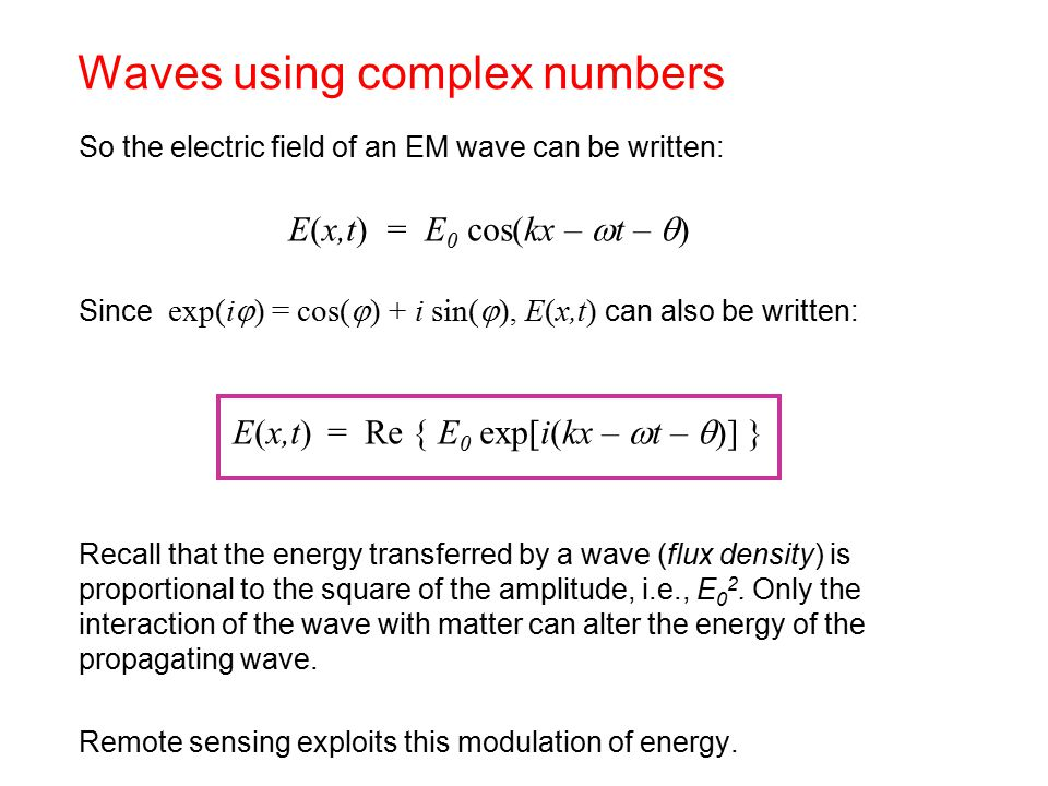 So the electric field of an EM wave can be written: E(x,t) = E 0 cos(kx –  t –  ) Since exp(i  ) = cos(  ) + i sin(  ), E(x,t) can also be written: E(x,t) = Re { E 0 exp[i(kx –  t –  )] } Recall that the energy transferred by a wave (flux density) is proportional to the square of the amplitude, i.e., E 0 2.