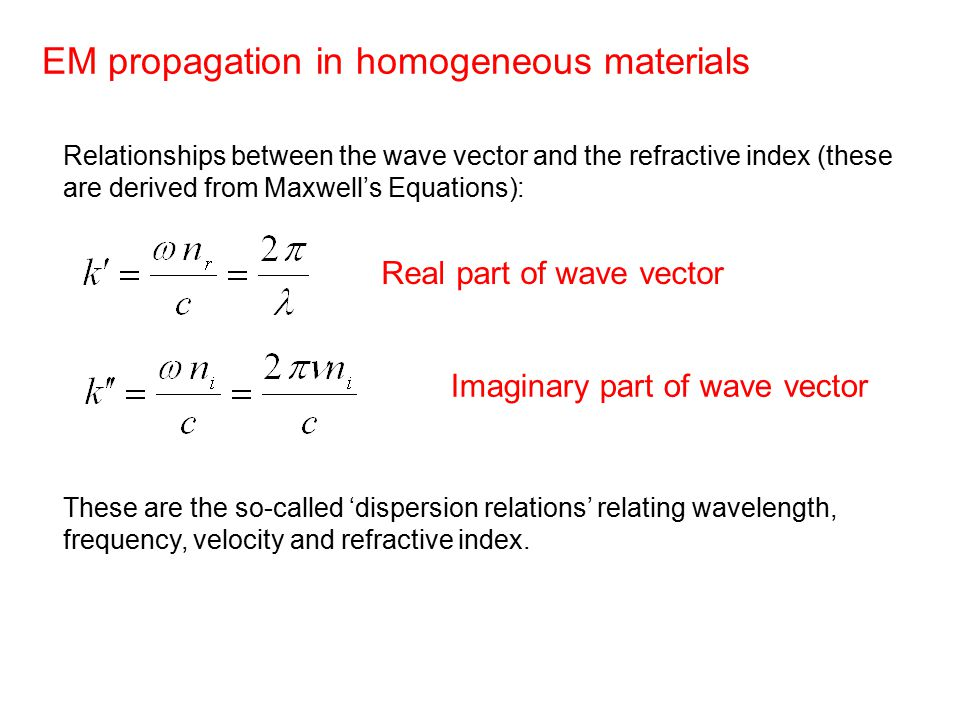 EM propagation in homogeneous materials Relationships between the wave vector and the refractive index (these are derived from Maxwell's Equations): These are the so-called 'dispersion relations' relating wavelength, frequency, velocity and refractive index.