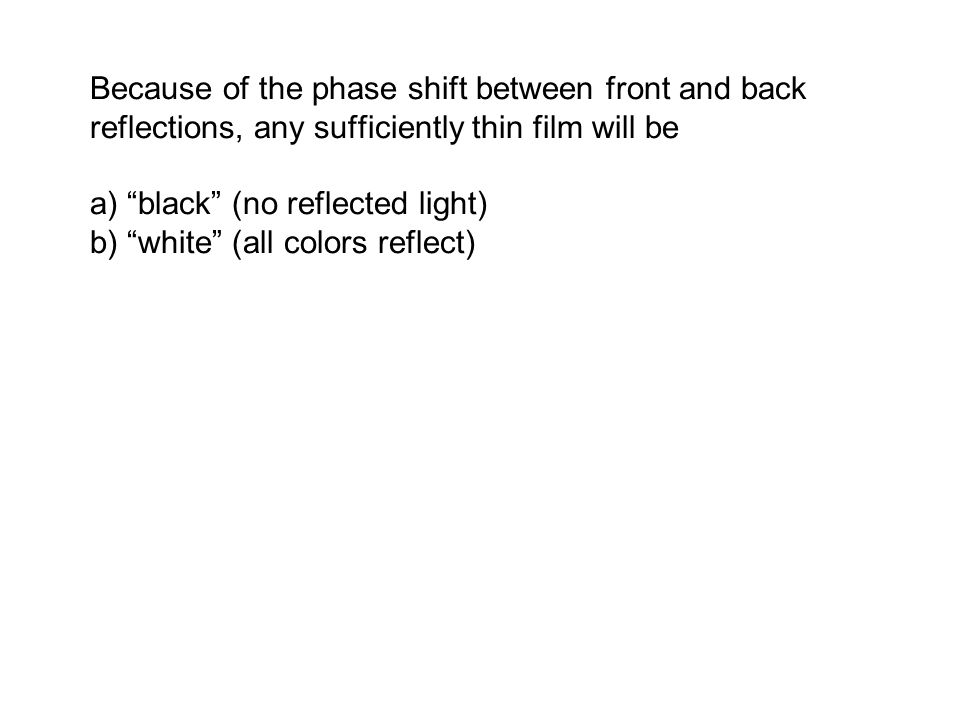 Because of the phase shift between front and back reflections, any sufficiently thin film will be a) black (no reflected light) b) white (all colors reflect)